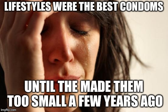 First World Problems Meme | LIFESTYLES WERE THE BEST CONDOMS UNTIL THE MADE THEM TOO SMALL A FEW YEARS AGO | image tagged in memes,first world problems | made w/ Imgflip meme maker