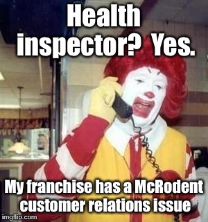 Ronald McDonald Temp | Health inspector?  Yes. My franchise has a McRodent customer relations issue | image tagged in ronald mcdonald temp | made w/ Imgflip meme maker