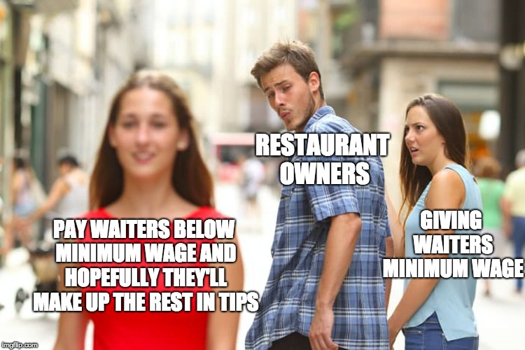 Distracted Boyfriend Meme | PAY WAITERS BELOW MINIMUM WAGE AND HOPEFULLY THEY'LL MAKE UP THE REST IN TIPS RESTAURANT OWNERS GIVING WAITERS MINIMUM WAGE | image tagged in memes,distracted boyfriend,psat | made w/ Imgflip meme maker
