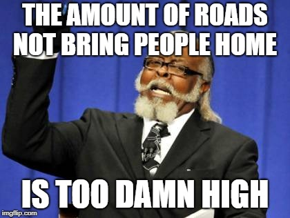 Especially in West Virginia! |  THE AMOUNT OF ROADS NOT BRING PEOPLE HOME; IS TOO DAMN HIGH | image tagged in memes,too damn high,west virginia,john denver,roads | made w/ Imgflip meme maker