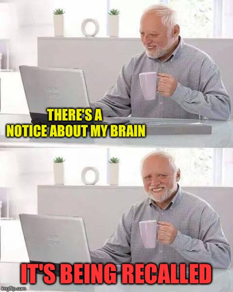 Hide the Pain Harold Meme | THERE'S A NOTICE ABOUT MY BRAIN IT'S BEING RECALLED | image tagged in memes,hide the pain harold | made w/ Imgflip meme maker