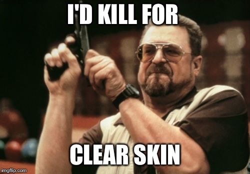 Am I The Only One Around Here Meme | I'D KILL FOR CLEAR SKIN | image tagged in memes,am i the only one around here | made w/ Imgflip meme maker