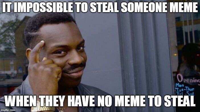 Roll Safe Think About It Meme | IT IMPOSSIBLE TO STEAL SOMEONE MEME WHEN THEY HAVE NO MEME TO STEAL | image tagged in memes,roll safe think about it | made w/ Imgflip meme maker