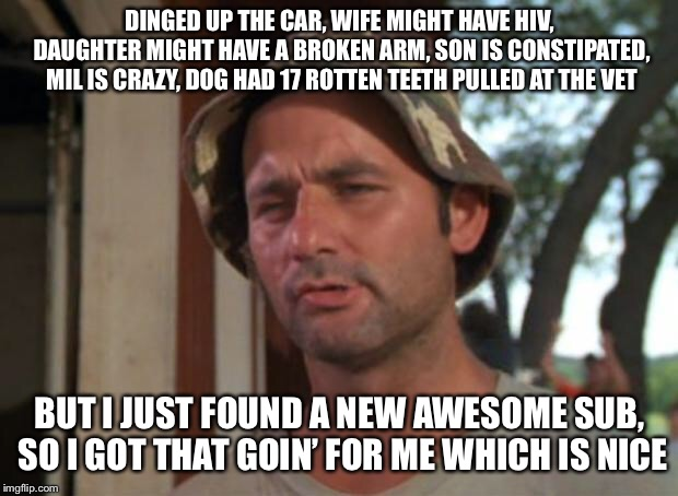 So I Got That Goin For Me Which Is Nice Meme | DINGED UP THE CAR, WIFE MIGHT HAVE HIV, DAUGHTER MIGHT HAVE A BROKEN ARM, SON IS CONSTIPATED, MIL IS CRAZY, DOG HAD 17 ROTTEN TEETH PULLED A | image tagged in memes,so i got that goin for me which is nice,AdviceAnimals | made w/ Imgflip meme maker