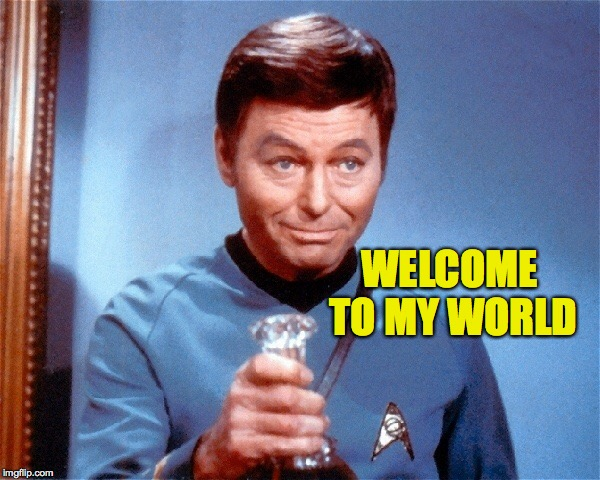 Dr McCoy bong | WELCOME TO MY WORLD | image tagged in dr mccoy bong | made w/ Imgflip meme maker