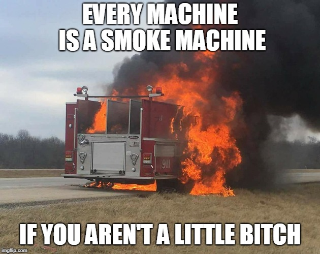 Every machine is a smoke machine | EVERY MACHINE IS A SMOKE MACHINE IF YOU AREN'T A LITTLE B**CH | image tagged in don't be a bitch,fire,smoke,fire engine,fail,memes | made w/ Imgflip meme maker