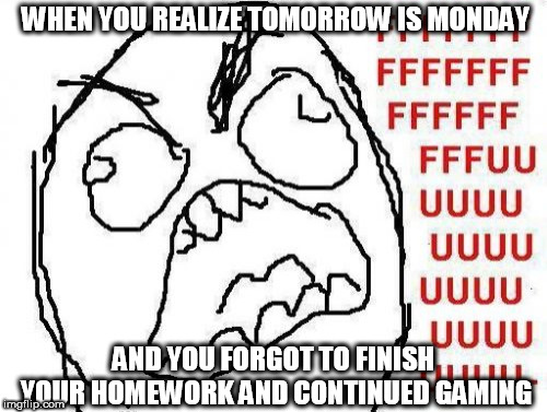 FFFFFFFUUUUUUUUUUUU | WHEN YOU REALIZE TOMORROW IS MONDAY AND YOU FORGOT TO FINISH YOUR HOMEWORK AND CONTINUED GAMING | image tagged in memes,fffffffuuuuuuuuuuuu | made w/ Imgflip meme maker