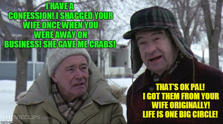 Old friend confessions! | I HAVE A CONFESSION! I SHAGGED YOUR WIFE ONCE WHEN YOU WERE AWAY ON BUSINESS! SHE GAVE ME CRABS! THAT'S OK PAL! I GOT THEM FROM YOUR WIFE OR | image tagged in grumpy old men,wife swapping,banter | made w/ Imgflip meme maker