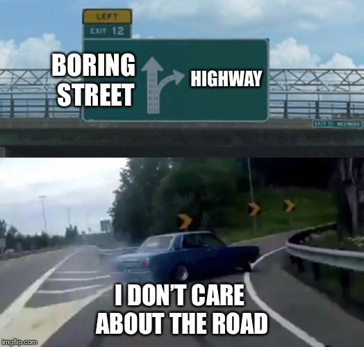 Left Exit 12 Off Ramp Meme | BORING STREET HIGHWAY I DON'T CARE ABOUT THE ROAD | image tagged in memes,left exit 12 off ramp | made w/ Imgflip meme maker