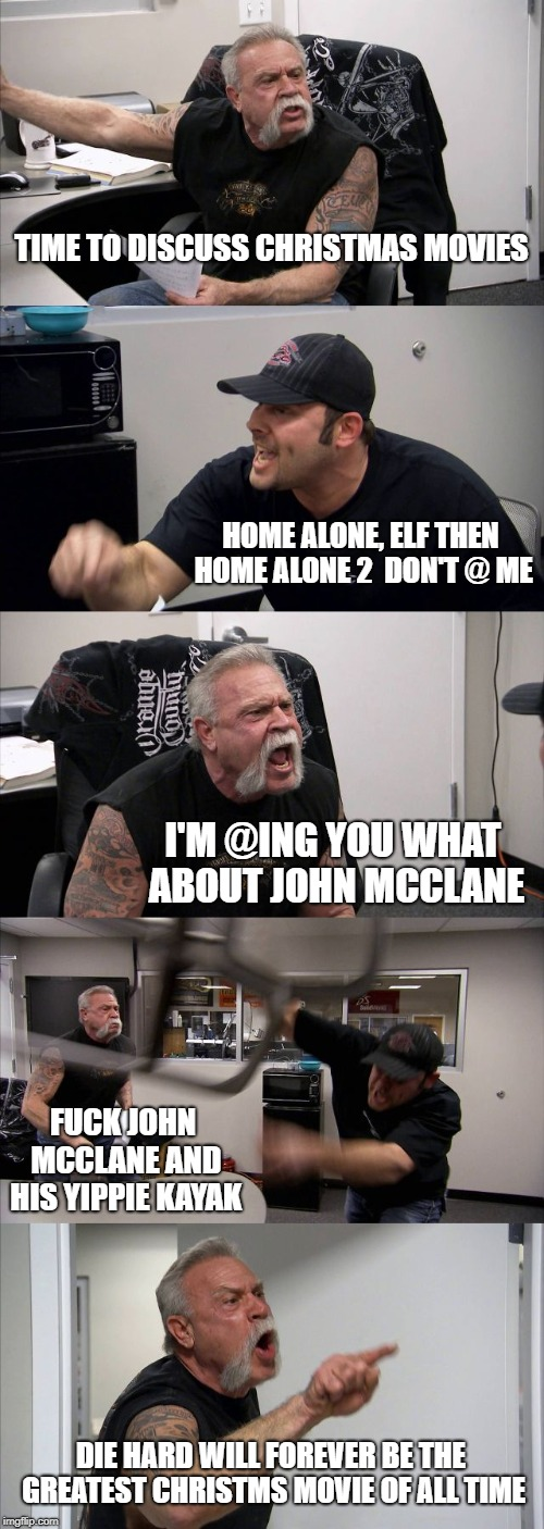 American Chopper Argument Meme | TIME TO DISCUSS CHRISTMAS MOVIES HOME ALONE, ELF THEN HOME ALONE 2  DON'T @ ME I'M @ING YOU WHAT ABOUT JOHN MCCLANE F**K JOHN MCCLANE AND HI | image tagged in memes,american chopper argument | made w/ Imgflip meme maker