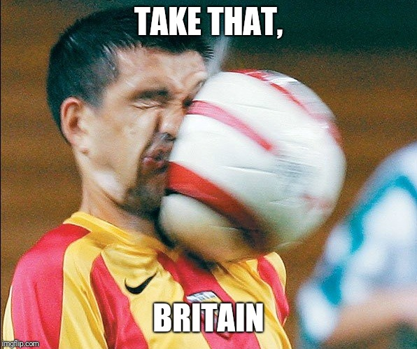 getting hit in the face by a soccer ball | TAKE THAT, BRITAIN | image tagged in getting hit in the face by a soccer ball | made w/ Imgflip meme maker