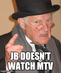 Back In My Day Meme | JB DOESN'T WATCH MTV | image tagged in memes,back in my day | made w/ Imgflip meme maker