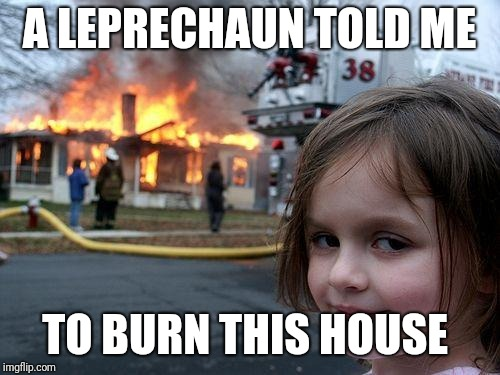 Disaster Girl Meme | A LEPRECHAUN TOLD ME TO BURN THIS HOUSE | image tagged in memes,disaster girl | made w/ Imgflip meme maker