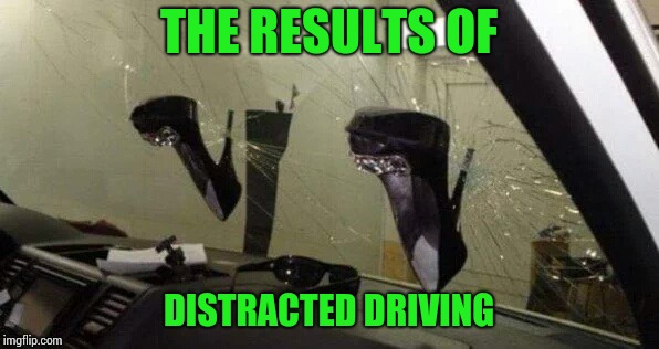 Stop playing with yourself when I'm driving | THE RESULTS OF DISTRACTED DRIVING | image tagged in car,driving,windshield,high heels,pipe_picasso,masterbation | made w/ Imgflip meme maker