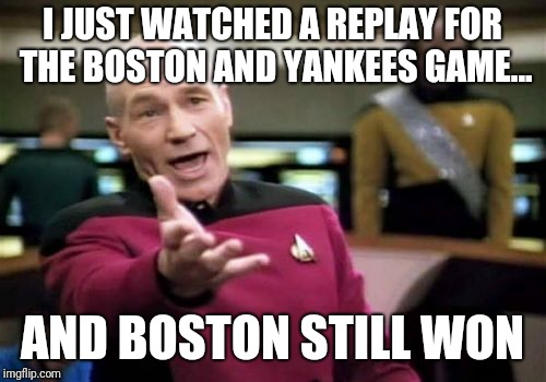 Picard Wtf Meme | I JUST WATCHED A REPLAY FOR THE BOSTON AND YANKEES GAME... AND BOSTON STILL WON | image tagged in memes,picard wtf | made w/ Imgflip meme maker