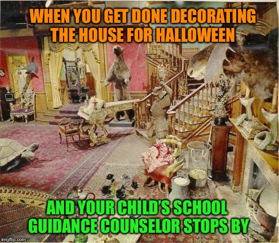 Addams Family Values | WHEN YOU GET DONE DECORATING THE HOUSE FOR HALLOWEEN AND YOUR CHILD'S SCHOOL GUIDANCE COUNSELOR STOPS BY | image tagged in halloween,decorating,addams family,counseling,bad,timing | made w/ Imgflip meme maker