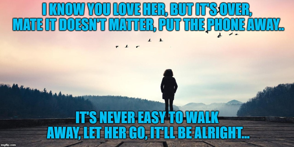 I KNOW YOU LOVE HER, BUT IT'S OVER, MATE IT DOESN'T MATTER, PUT THE PHONE AWAY.. IT'S NEVER EASY TO WALK AWAY, LET HER GO, IT'LL BE ALRIGHT. | image tagged in love,hurt | made w/ Imgflip meme maker