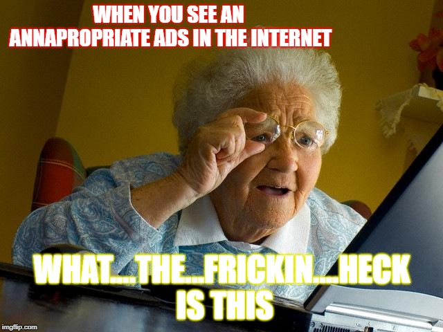 Grandma Finds The Internet Meme | WHEN YOU SEE AN ANNAPROPRIATE ADS IN THE INTERNET WHAT....THE...FRICKIN....HECK IS THIS | image tagged in memes,grandma finds the internet | made w/ Imgflip meme maker