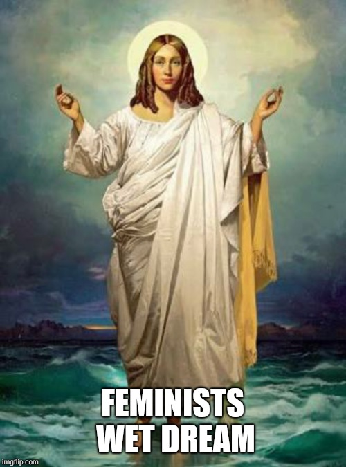 Jessus | FEMINISTS WET DREAM | image tagged in funny,memes,jesus,feminism,world peace,peace | made w/ Imgflip meme maker