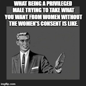 Kill Yourself Guy Meme | WHAT BEING A PRIVILEGED MALE TRYING TO TAKE WHAT YOU WANT FROM WOMEN WITHOUT THE WOMEN'S CONSENT IS LIKE. | image tagged in memes,kill yourself guy | made w/ Imgflip meme maker