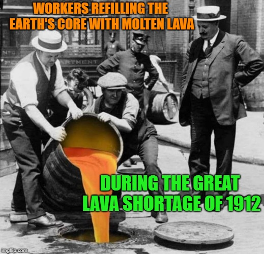 just for fun fake news | WORKERS REFILLING THE EARTH'S CORE WITH MOLTEN LAVA DURING THE GREAT LAVA SHORTAGE OF 1912 | image tagged in lava,fake news | made w/ Imgflip meme maker