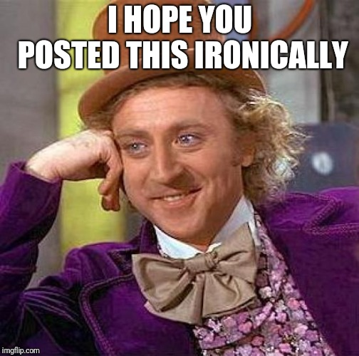 Creepy Condescending Wonka Meme | I HOPE YOU POSTED THIS IRONICALLY | image tagged in memes,creepy condescending wonka | made w/ Imgflip meme maker