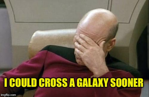 Captain Picard Facepalm Meme | I COULD CROSS A GALAXY SOONER | image tagged in memes,captain picard facepalm | made w/ Imgflip meme maker