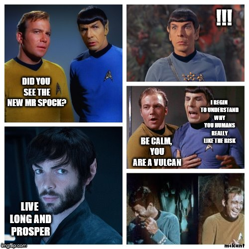 new spok | DID YOU SEE THE NEW MR SPOCK? !!! LIVE LONG AND PROSPER BE CALM, YOU ARE A VULCAN I BEGIN TO UNDERSTAND WHY YOU HUMANS REALLY LIKE THE RISK | image tagged in new spok | made w/ Imgflip meme maker