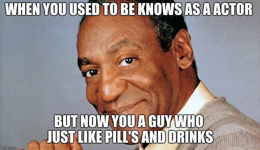 used to be known  | WHEN YOU USED TO BE KNOWS AS A ACTOR BUT NOW YOU A GUY WHO  JUST LIKE PILL'S AND DRINKS | image tagged in rape | made w/ Imgflip meme maker