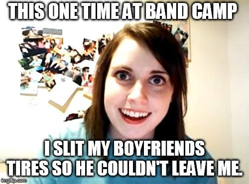 Overly Attached Girlfriend Meme | THIS ONE TIME AT BAND CAMP I SLIT MY BOYFRIENDS TIRES SO HE COULDN'T LEAVE ME. | image tagged in memes,overly attached girlfriend | made w/ Imgflip meme maker