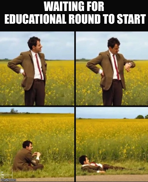 WAITING FOR EDUCATIONAL ROUND TO START | image tagged in mr bean waiting | made w/ Imgflip meme maker