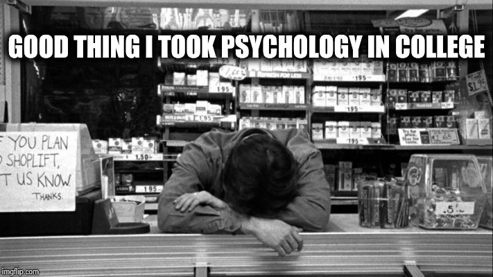 Clerks | GOOD THING I TOOK PSYCHOLOGY IN COLLEGE | image tagged in clerks | made w/ Imgflip meme maker
