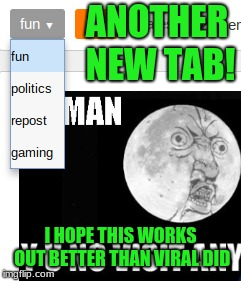 Imgflip has been expirementing a lot lately! | ANOTHER NEW TAB! I HOPE THIS WORKS OUT BETTER THAN VIRAL DID | image tagged in memes,fun,politics,repost,gaming,new tab | made w/ Imgflip meme maker