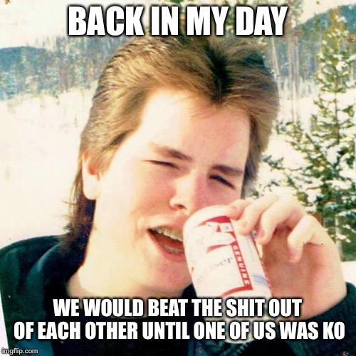 Eighties Teen |  BACK IN MY DAY; WE WOULD BEAT THE SHIT OUT OF EACH OTHER UNTIL ONE OF US WAS KO | image tagged in memes,eighties teen | made w/ Imgflip meme maker