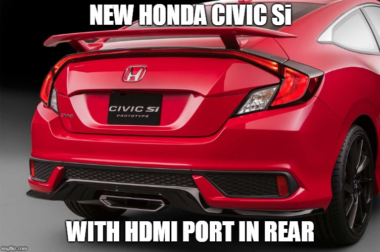 High Speed 4K Video!! | NEW HONDA CIVIC Si WITH HDMI PORT IN REAR | image tagged in honda,hdmi | made w/ Imgflip meme maker