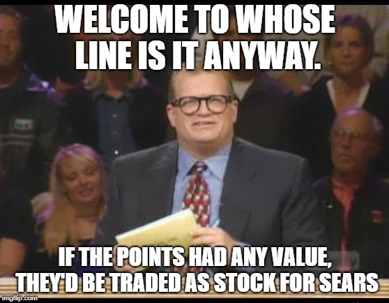 Whose Line is it Anyway | WELCOME TO WHOSE LINE IS IT ANYWAY. IF THE POINTS HAD ANY VALUE, THEY'D BE TRADED AS STOCK FOR SEARS | image tagged in whose line is it anyway | made w/ Imgflip meme maker