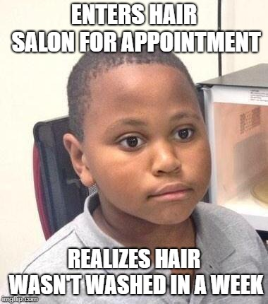 Minor Mistake Marvin Meme | ENTERS HAIR SALON FOR APPOINTMENT REALIZES HAIR WASN'T WASHED IN A WEEK | image tagged in memes,minor mistake marvin | made w/ Imgflip meme maker