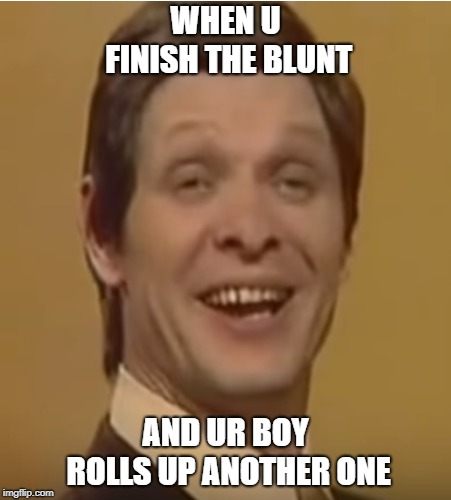 Weed Head | WHEN U FINISH THE BLUNT AND UR BOY ROLLS UP ANOTHER ONE | image tagged in hits blunt,blunt,weed,trololol | made w/ Imgflip meme maker