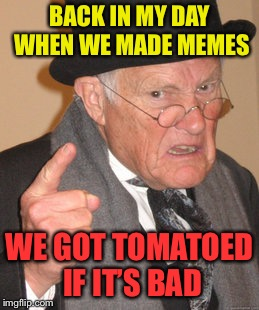 Back on my day memed | BACK IN MY DAY WHEN WE MADE MEMES WE GOT TOMATOED IF IT'S BAD | image tagged in memes,back in my day | made w/ Imgflip meme maker