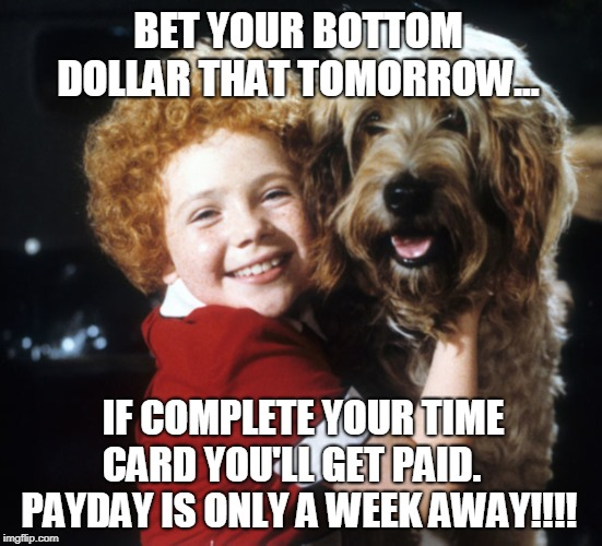 ANNIE TIME CARD REMINDER | BET YOUR BOTTOM DOLLAR THAT TOMORROW... IF COMPLETE YOUR TIME CARD YOU'LL GET PAID.     PAYDAY IS ONLY A WEEK AWAY!!!! | image tagged in work,time card,time sheet,annie,orphan,payday | made w/ Imgflip meme maker