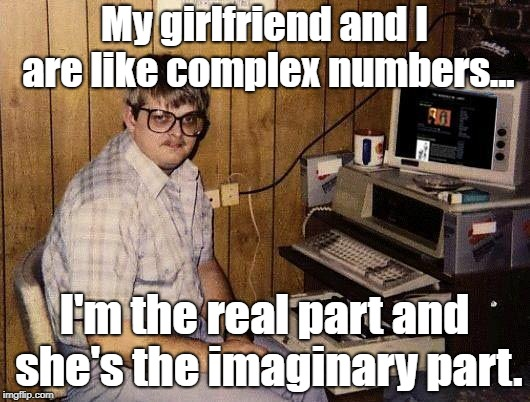 Complex Numbers | My girlfriend and I are like complex numbers... I'm the real part and she's the imaginary part. | image tagged in math | made w/ Imgflip meme maker