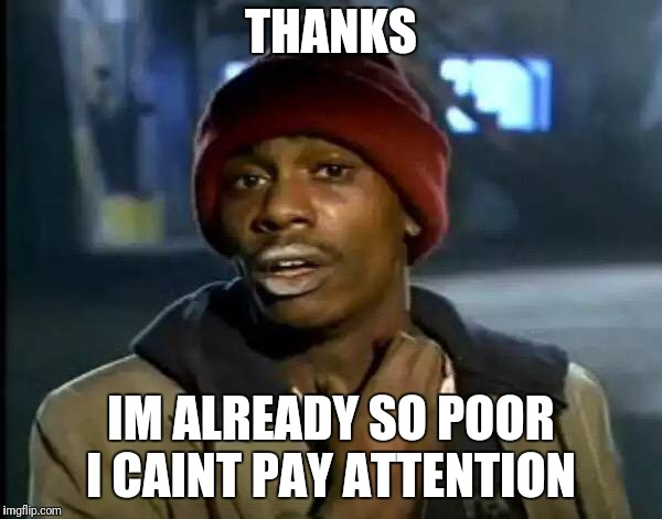 Y'all Got Any More Of That Meme | THANKS IM ALREADY SO POOR I CAINT PAY ATTENTION | image tagged in memes,y'all got any more of that | made w/ Imgflip meme maker