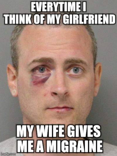 EVERYTIME I THINK OF MY GIRLFRIEND MY WIFE GIVES ME A MIGRAINE | made w/ Imgflip meme maker