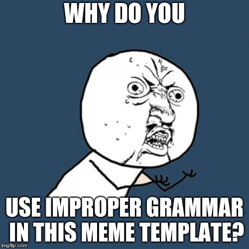 Y U No Meme | WHY DO YOU USE IMPROPER GRAMMAR IN THIS MEME TEMPLATE? | image tagged in memes,y u no | made w/ Imgflip meme maker