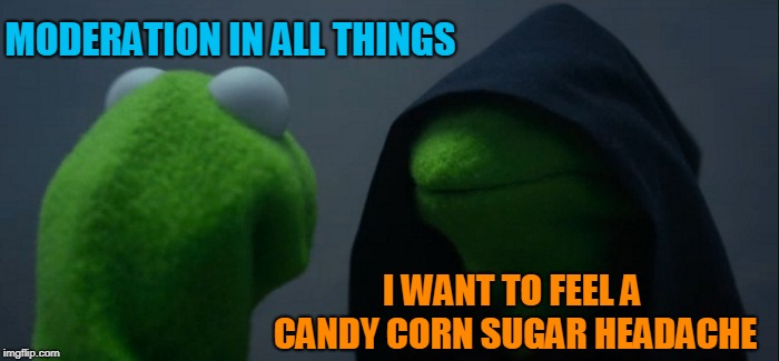 Evil Kermit Meme | MODERATION IN ALL THINGS I WANT TO FEEL A CANDY CORN SUGAR HEADACHE | image tagged in memes,evil kermit | made w/ Imgflip meme maker