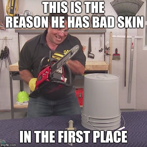 Flex Seal Chainsaw | THIS IS THE REASON HE HAS BAD SKIN IN THE FIRST PLACE | image tagged in flex seal chainsaw | made w/ Imgflip meme maker