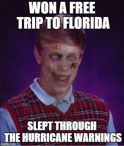 You think you had a bad day? | WON A FREE TRIP TO FLORIDA SLEPT THROUGH THE HURRICANE WARNINGS | image tagged in memes,zombie bad luck brian,florida,meanwhile in florida,hurricane | made w/ Imgflip meme maker