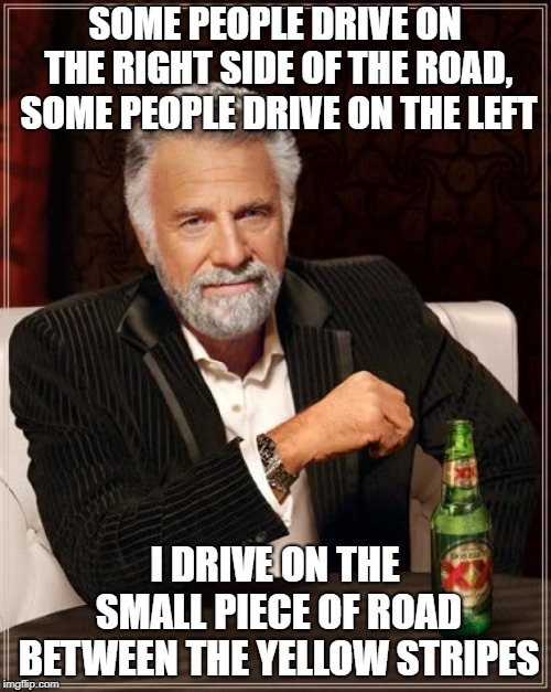 The Most Interesting Man In The World Meme | SOME PEOPLE DRIVE ON THE RIGHT SIDE OF THE ROAD, SOME PEOPLE DRIVE ON THE LEFT I DRIVE ON THE SMALL PIECE OF ROAD BETWEEN THE YELLOW STRIPES | image tagged in memes,the most interesting man in the world | made w/ Imgflip meme maker