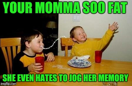 Yo Momma So Fat | YOUR MOMMA SOO FAT SHE EVEN HATES TO JOG HER MEMORY | image tagged in yo momma so fat | made w/ Imgflip meme maker