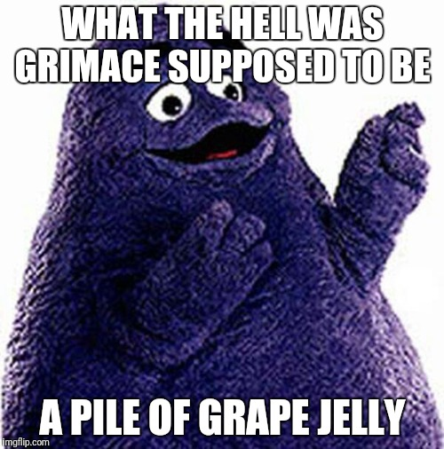 Anybody know?  | WHAT THE HELL WAS GRIMACE SUPPOSED TO BE A PILE OF GRAPE JELLY | image tagged in mcdonalds,wtf | made w/ Imgflip meme maker